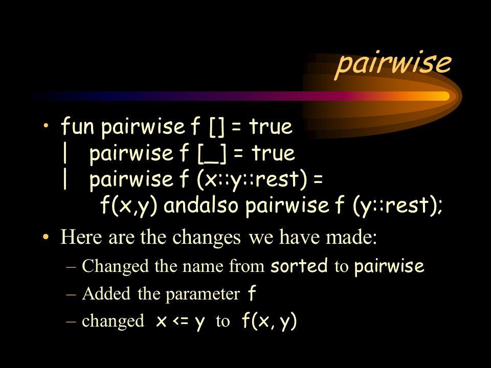 pairwise fun pairwise f [] = true | pairwise f [_] = true | pairwise f (x::y::rest) = f(x,y) andalso pairwise f (y::rest);